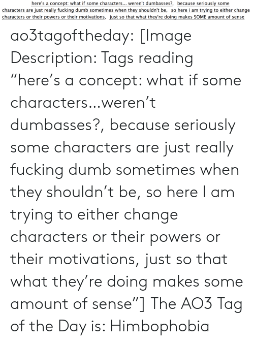 "Dumb, Fucking, and Target: here's a concept: what if some characters... weren't dumbasses?, because seriously some  characters are just really fucking dumb sometimes when they shouldn't be, so here i am trying to either change  characters or their powers or their motivations, just so that what they're doing makes SOME amount of sense ao3tagoftheday:  [Image Description: Tags reading ""here's a concept: what if some characters…weren't dumbasses?, because seriously some characters are just really fucking dumb sometimes when they shouldn't be, so here I am trying to either change characters or their powers or their motivations, just so that what they're doing makes some amount of sense""]  The AO3 Tag of the Day is: Himbophobia"