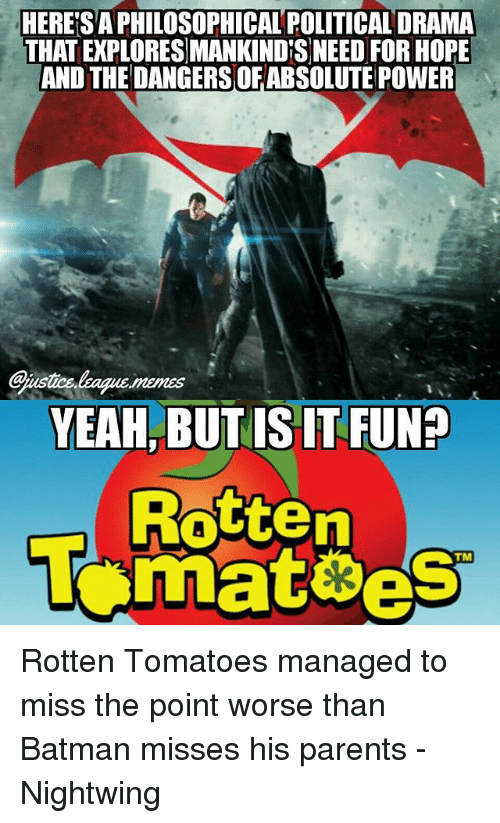 Rotten Tomatoes: HERE'S A PHILOSOPHICAL POLITICAL DRAMA  THAT EXPLORES MANKINDS NEED FOR HOPE  AND THEDANGERSOF ABSOLUTE POWER  #1  YEAH, BUTIS IT FUN?  Rotten  T mateeS  TM Rotten Tomatoes managed to miss the point worse than Batman misses his parents -Nightwing