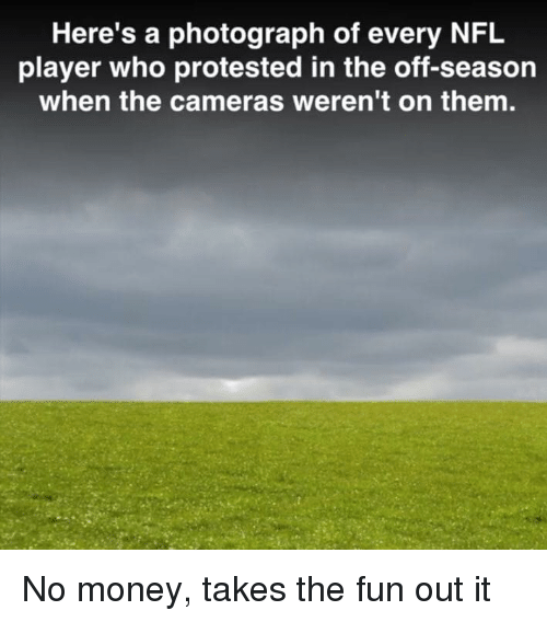 Money, Nfl, and Fun: Here's a photograph of every NFL  player who protested in the off-season  when the cameras weren't on them. No money, takes the fun out it