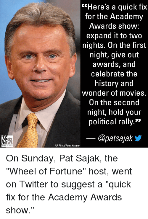 """Academy Awards, Memes, and Movies: """"Here's a quick fix  for the Academy  Awards shoW:  expand it to two  nights. On the first  night, give out  awardS, and  celebrate the  history and  wonder of movies.  On the second  night, hold your  political rally.»  FOX  NEWS  @patsajaky  AP Photo/Peter Kramer  channe l On Sunday, Pat Sajak, the """"Wheel of Fortune"""" host, went on Twitter to suggest a """"quick fix for the Academy Awards show."""""""