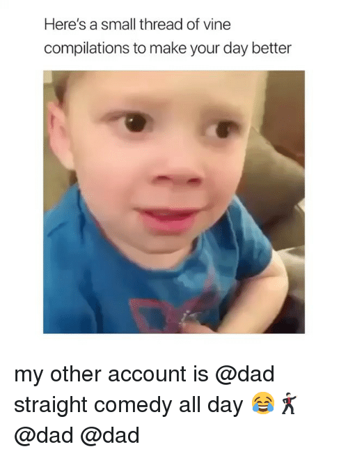 Dad, Vine, and Comedy: Here's a small thread of vine  compilations to make your day better my other account is @dad straight comedy all day 😂🕺🏻 @dad @dad