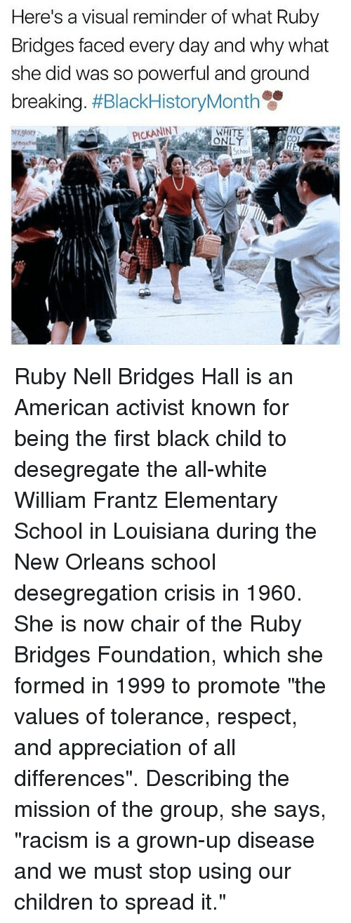"""Black Child: Here's a visual reminder of what Ruby  Bridges faced every day and why what  she did was so powerful and ground  breaking  #BlackHistoryMonth  NO  ONLY Ruby Nell Bridges Hall is an American activist known for being the first black child to desegregate the all-white William Frantz Elementary School in Louisiana during the New Orleans school desegregation crisis in 1960. She is now chair of the Ruby Bridges Foundation, which she formed in 1999 to promote """"the values of tolerance, respect, and appreciation of all differences"""". Describing the mission of the group, she says, """"racism is a grown-up disease and we must stop using our children to spread it."""""""