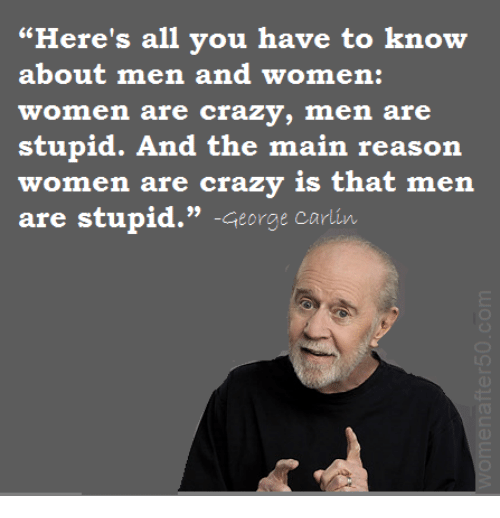 "George Carlin: ""Here's all you have to know  about men and women:  women are crazy, men are  stupid. And the main reason  re crazy is that men  (o): 001 2:@ 80iTS (gjinY-A : £3 北180 l: :iijl (gj仈  are stupid."" -George carlin"