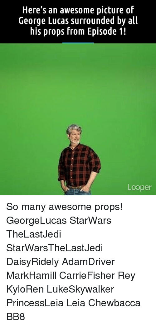 BB-8: Here's an awesome picture of  George Lucas surrounded by all  his props from Episode 1!  Looper So many awesome props! GeorgeLucas StarWars TheLastJedi StarWarsTheLastJedi DaisyRidely AdamDriver MarkHamill CarrieFisher Rey KyloRen LukeSkywalker PrincessLeia Leia Chewbacca BB8