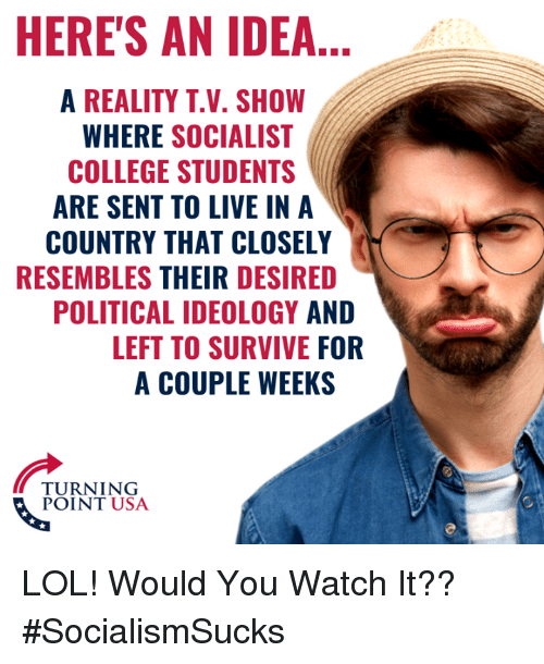 Ideology: HERE'S AN IDEA...  A REALITY T.V. SHOW  WHERE SOCIALIST  COLLEGE STUDENTS  ARE SENT TO LIVE IN A  COUNTRY THAT CLOSELY  RESEMBLES THEIR DESIRED  POLITICAL IDEOLOGY AND  LEFT TO SURVIVE FOR  A COUPLE WEEKS  TURNING  POINT USA LOL! Would You Watch It?? #SocialismSucks