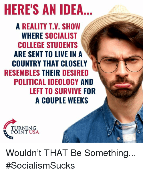 Ideology: HERE'S AN IDEA  A REALITY T.V. SHOW  WHERE SOCIALIST  COLLEGE STUDENTS  ARE SENT TO LIVE IN A  COUNTRY THAT CLOSELY  RESEMBLES THEIR DESIRED  POLITICAL IDEOLOGY AND  LEFT TO SURVIVE FOR  A COUPLE WEEKS  TURNING  POINT USA Wouldn't THAT Be Something... #SocialismSucks