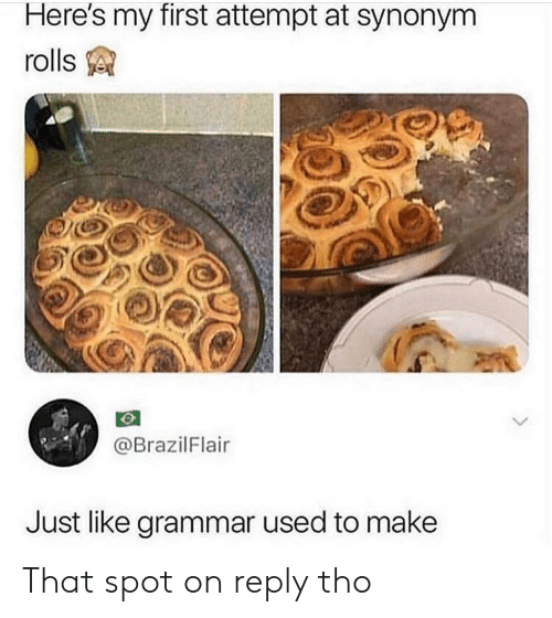 grammar: Here's my first attempt at synonym  rolls  @BrazilFlair  Just like grammar used to make That spot on reply tho