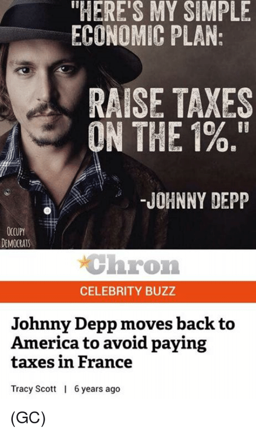 "Occupy Democrats: ""HERE'S MY SIMPLE  ECONOMIC PLAN:  RAISE TAXES  Of II  ON THE 1%.""  JOHNNY DEPP  OCCUPY  DEMOCRATS  chron  CELEBRITY BUZZ  Johnny Depp moves back to  America to avoid paying  taxes in France  Tracy Scott  6years ago (GC)"