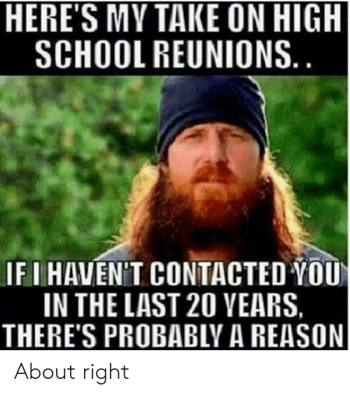 Memes, Reason, and 🤖: HERE'S MY TAKE ON HIGH  SCHOOLREUNIONS  IF I HAVEN'T CONTACTED YOU  IN THE LAST 20 VEARS  THERE'S PROBABLY A REASON About right
