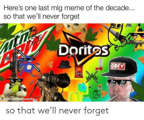 Mlg Meme: Here's one last mlg meme of the decade...  so that we'll never forget  Doritos  0BEY  made with mematic so that we'll never forget