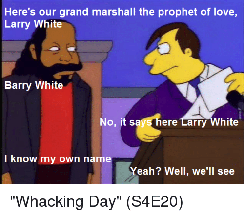 """The Prophet: Here's our grand marshall the prophet of love,  Larry White  Barry White  No, it says here Larry White  I know my own name  Yeah? Well, we'll see """"Whacking Day""""  (S4E20)"""
