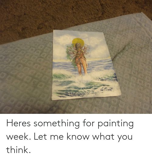 let me: Heres something for painting week. Let me know what you think.