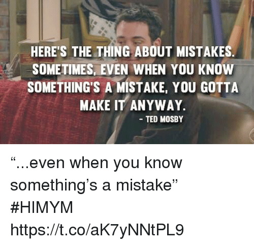 """himym: HERE'S THE THING ABOUT MISTAKES  SOMETIMES, EVEN WHEN YOU KNOW  SOMETHING'S A MISTAKE, YOU GOTTA  MAKE IT ANYWAY  TED MOSBY """"...even when you know something's a mistake"""" #HIMYM https://t.co/aK7yNNtPL9"""