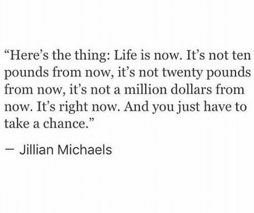 """A Million Dollars: """"Here's the thing: Life is now. It's not ten  pounds from now, it's not twenty pounds  from now, it's not a million dollars from  now. It's right now. And you just have to  take a chance.""""  - Jillian Michaels"""