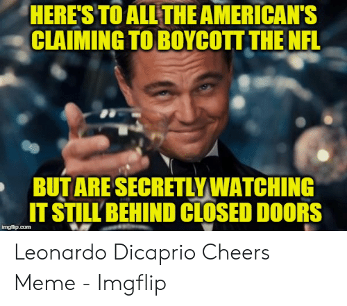 Leonardo DiCaprio, Meme, and Nfl: HERE'S TO ALL THE AMERICAN'S  CLAIMING TO BOYCOTT THE NFL  BUTARE SECRETLYWATCHING  IT STILL BEHIND CLOSED DOORS  imgflip.com Leonardo Dicaprio Cheers Meme - Imgflip