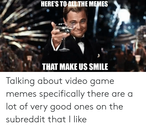 video game memes: HERE'S TO ALL THE MEMES  THAT MAKE US SMILE Talking about video game memes specifically there are a lot of very good ones on the subreddit that I like