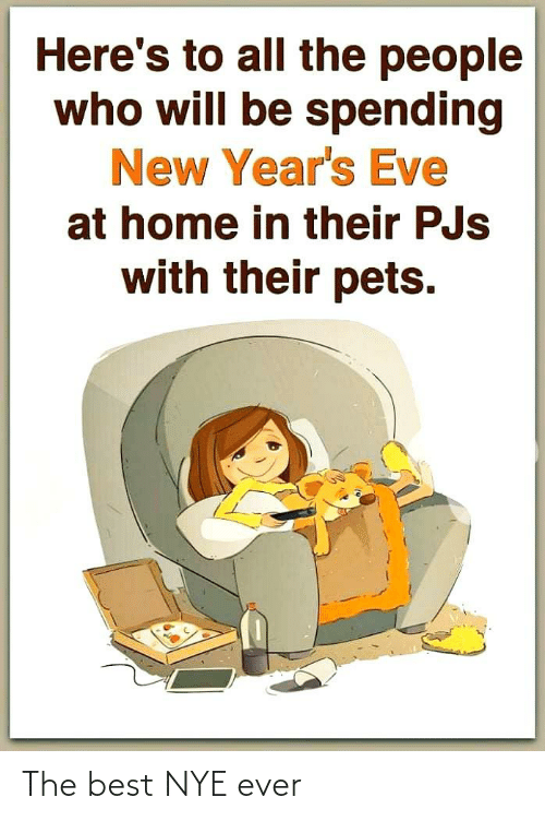 eve: Here's to all the people  who will be spending  New Year's Eve  at home in their PJs  with their pets. The best NYE ever