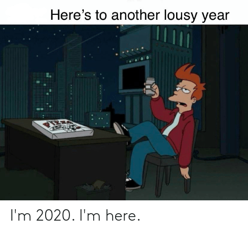lousy: Here's to another lousy year I'm 2020. I'm here.
