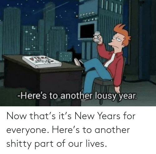 lousy: -Here's to another lousy year. Now that's it's New Years for everyone. Here's to another shitty part of our lives.