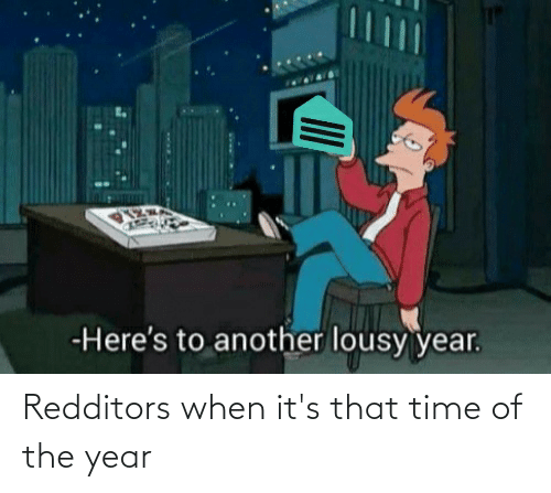 lousy: -Here's to another lousy year. Redditors when it's that time of the year