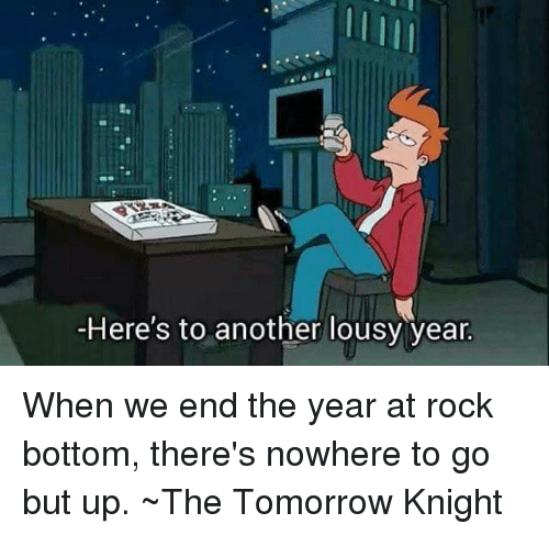 Here To Another Lousy Year: -Here's to another lousy year. When we end the year at rock bottom, there's nowhere to go but up.  ~The Tomorrow Knight