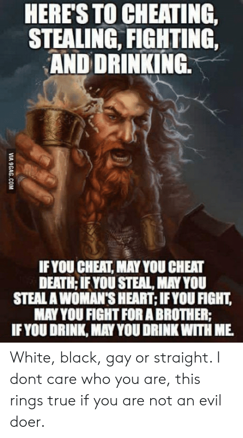 Doer: HERES TO CHEATING,  STEALING, FIGHTING,  AND DRINKING.  IFYOU CHEAT, MAY YOU CHEAT  DEATH; IFYOU STEAL, MAY YOU  STEAL A WOMAN'S HEART; IFYOU FIGHT,  MAY YOU FIGHT FOR A BROTHER:  IF YOU DRINK, MAY YOU DRINK WITH ME White, black, gay or straight. I dont care who you are, this rings true if you are not an evil doer.