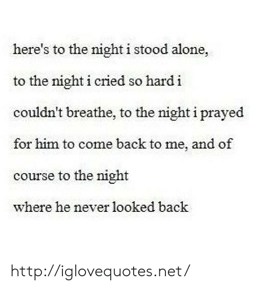 Being Alone, Http, and Never: here's to the night i stood alone,  to the night i cried so hard i  couldn't breathe, to the night i prayed  for him to come back to me, and of  course to the night  where he never looked back http://iglovequotes.net/