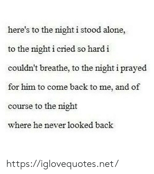Being Alone, Never, and Back: here's to the night i stood alone,  to the night i cried so hard i  couldn't breathe, to the night i prayed  for him to come back to me, and of  course to the night  where he never looked back https://iglovequotes.net/