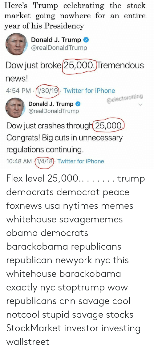 dow: Here's Trump celebrating the stock  market going nowhere for an entire  year of his Presidency  Donald J. Trump  @realDonaldTrump  Dow just broke 25,000.JTremendous  news!  4:54 PM (1/30/19). Twitter for iPhone  @electorotting  Donald J. Trump  @realDonaldTrump  Dow just crashes through 25,000  Congrats! Big cuts in unnecessary  regulations continuing  10:48 AM 1/4/18). Twitter for iPhone Flex level 25,000.. . . . . . . trump democrats democrat peace foxnews usa nytimes memes whitehouse savagememes obama democrats barackobama republicans republican newyork nyc this whitehouse barackobama exactly nyc stoptrump wow republicans cnn savage cool notcool stupid savage stocks StockMarket investor investing wallstreet