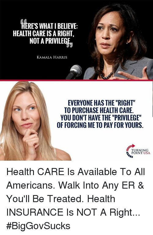 """kamala harris: HERES WHAT I BELIEVE:  HEALTH CARE IS A RIGHT,  NOT A PRIVILEGE  KAMALA HARRIS  EVERYONE HAS THE """"RIGHT""""  TO PURCHASE HEALTH CARE  YOU DONT HAVE THE """"PRIVILEGE""""  OF FORCING ME TO PAY FOR YOURS.  TURNING  POINT USA Health CARE Is Available To All Americans. Walk Into Any ER & You'll Be Treated.  Health INSURANCE Is NOT A Right... #BigGovSucks"""
