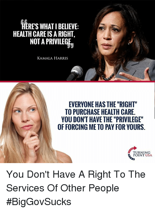 """kamala: HERES WHAT I BELIEVE:  HEALTH CARE IS A RIGHT,  NOT A PRIVILEGE  KAMALA HARRIS  EVERYONE HAS THE """"RIGHT""""  TO PURCHASE HEALTH CARE.  YOU DONT HAVE THE """"PRIVILEGE""""  OF FORCING ME TO PAY FOR YOURS.  TURNING  POINT USA You Don't Have A Right To The Services Of Other People #BigGovSucks"""