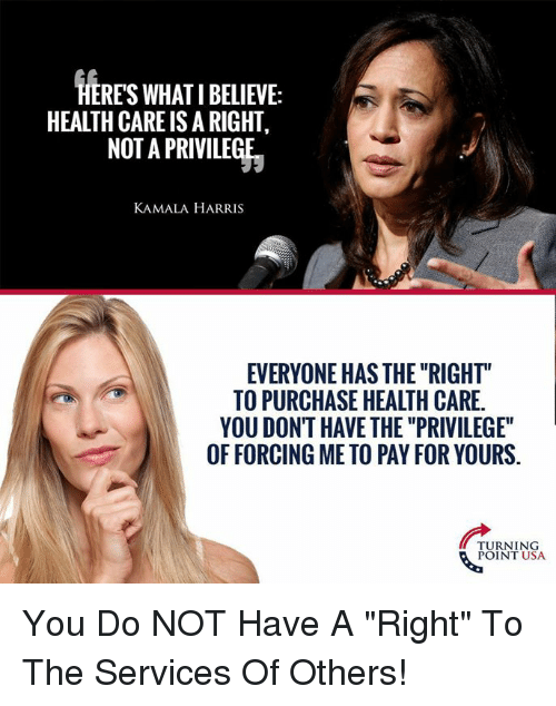 """kamala: HERES WHAT I BELIEVE:  HEALTH CARE IS A RIGHT,  NOT A PRIVILEGE  KAMALA HARRIS  EVERYONE HAS THE """"RIGHT""""  TO PURCHASE HEALTH CARE.  YOU DONT HAVE THE """"PRIVILEGE""""  OF FORCING ME TO PAY FOR YOURS.  TURNING  POINT USA You Do NOT Have A """"Right"""" To The Services Of Others!"""