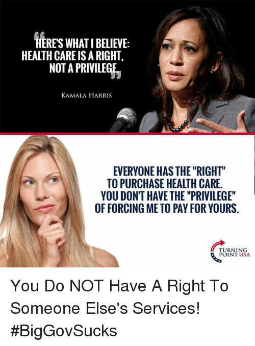 """kamala: HERES WHAT I BELIEVE:  HEALTH CARE IS A RIGHT,  NOT A PRIVILEGE  KAMALA HARRIS  EVERYONE HAS THE """"RIGHT""""  TO PURCHASE HEALTH CARE.  YOU DONT HAVE THE """"PRIVILEGE""""  OF FORCING ME TO PAY FOR YOURS.  TURNING  POINT USA You Do NOT Have A Right To Someone Else's Services! #BigGovSucks"""