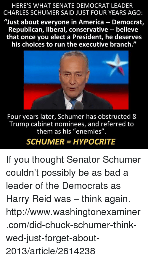 "Senations: HERE'S WHAT SENATE DEMOCRAT LEADER  CHARLES SCHUMER SAID JUST FOUR YEARS AGO:  ""Just about everyone in America Democrat,  Republican, liberal, conservative believe  that once you elect a President, he deserves  his choices to run the executive branch.""  Four years later, Schumer has obstructed 8  Trump cabinet nominees, and referred to  them as his ""enemies""  SCHUMER HYPOCRITE If you thought Senator Schumer couldn't possibly be as bad a leader of the Democrats as Harry Reid was – think again.  http://www.washingtonexaminer.com/did-chuck-schumer-think-wed-just-forget-about-2013/article/2614238"