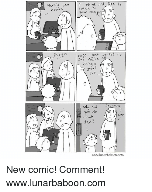 Dad, Memes, and Coffee: Here's Your I think I'd like to  speak +o  Vour manager  Coffee  Problem  Nope.. just wanted to  ay You're all  oing a  rea  0  へ。  Why did  Be cause  ou do  that  dad?  o o Can  www.lunarbaboon.com New comic! Comment! www.lunarbaboon.com