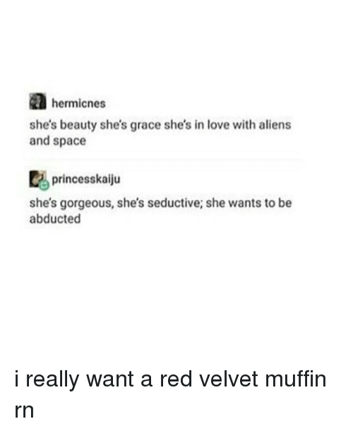 Seductively: hermicnes  she's beauty she's grace she's in love with aliens  and space  princess kaiju  she's gorgeous, she's seductive; she wants to be  abducted i really want a red velvet muffin rn