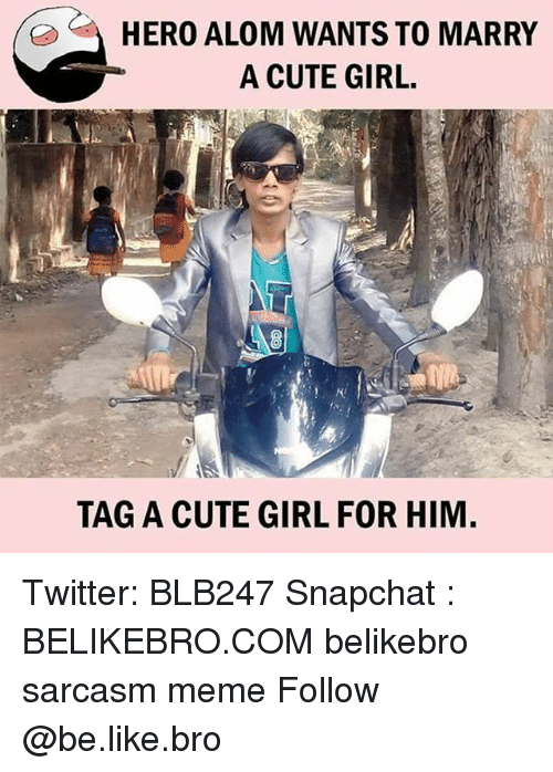 Be Like, Cute, and Meme: HERO ALOM WANTS TO MARRY  A CUTE GIRL.  K!  TAG A CUTE GIRL FOR HIM Twitter: BLB247 Snapchat : BELIKEBRO.COM belikebro sarcasm meme Follow @be.like.bro