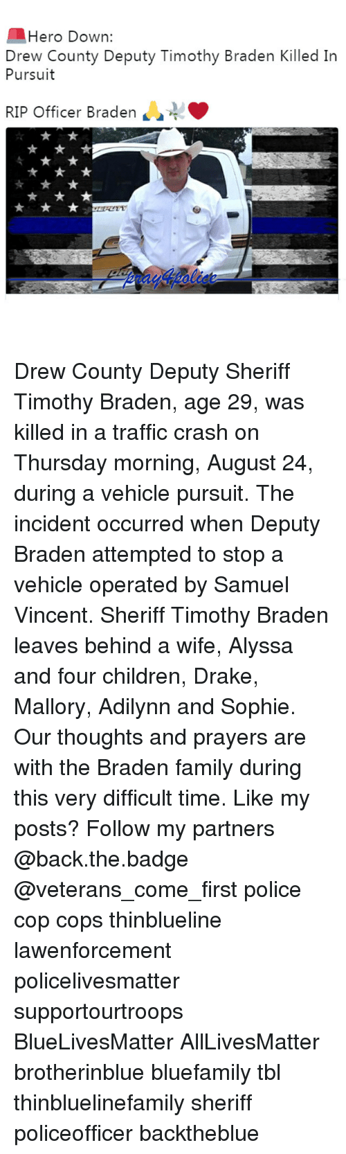 Drewing: Hero Down:  Drew County Deputy Timothy Braden Killed In  Pursuit  RIP Officer Braden  4 Drew County Deputy Sheriff Timothy Braden, age 29, was killed in a traffic crash on Thursday morning, August 24, during a vehicle pursuit. The incident occurred when Deputy Braden attempted to stop a vehicle operated by Samuel Vincent. Sheriff Timothy Braden leaves behind a wife, Alyssa and four children, Drake, Mallory, Adilynn and Sophie. Our thoughts and prayers are with the Braden family during this very difficult time. Like my posts? Follow my partners @back.the.badge @veterans_сome_first police cop cops thinblueline lawenforcement policelivesmatter supportourtroops BlueLivesMatter AllLivesMatter brotherinblue bluefamily tbl thinbluelinefamily sheriff policeofficer backtheblue