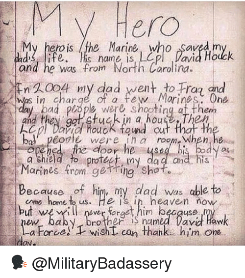 ggt: Hero  My hero is the Marine, who saved m  d ife.is name is, Lp Davia Houck  and he was from North Carolina  WA004 niy dad went to Fra and  was in charge of a few Morines One  day bad piope were shootingat them  and they ggt tuckin a houseThep  kep/Dina fuck found cut that th  bol peorle were in room When, he  ened the door he ysebi body as  a shield fo rotec, my dad and  Marines fromgetring Shot.  Because of him, ny dad was able to  but wer frt him becquse  come home t us. He is in heaven now  aby. Drother S named Davi Haw  a Force! wishL can thank. him one 🗣 @MilitaryBadassery