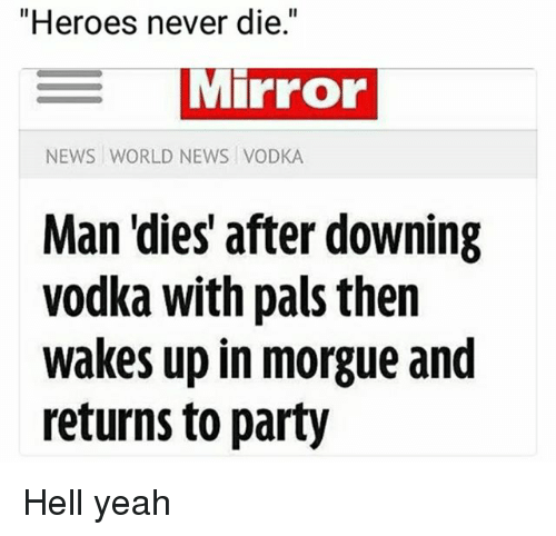 """Hells Yeah: """"Heroes never die.""""  MIPFOo  NEWS WORLD NEWS VODKA  Man 'dies' after downing  vodka with pais then  wakes up in morgue and  returns to party Hell yeah"""