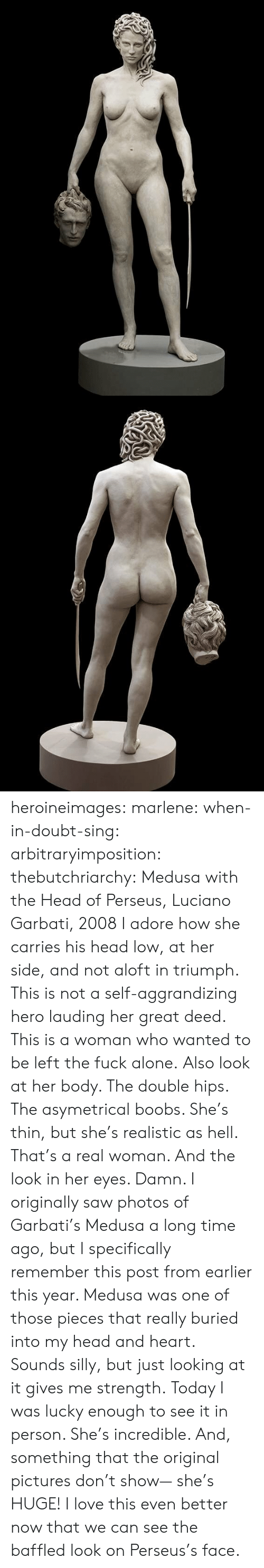 But She: heroineimages:  marlene:  when-in-doubt-sing:  arbitraryimposition:  thebutchriarchy: Medusa with the Head of Perseus, Luciano Garbati, 2008 I adore how she carries his head low, at her side, and not aloft in triumph.  This is not a self-aggrandizing hero lauding her great deed. This is a woman who wanted to be left the fuck alone.   Also look at her body. The double hips. The asymetrical boobs. She's thin, but she's realistic as hell. That's a real woman.  And the look in her eyes. Damn.   I originally saw photos of Garbati's Medusa a long time ago, but I specifically remember this post from earlier this year. Medusa was one of those pieces that really buried into my head and heart. Sounds silly, but just looking at it gives me strength. Today I was lucky enough to see it in person. She's incredible. And, something that the original pictures don't show— she's HUGE!    I love this even better now that we can see the baffled look on Perseus's face.