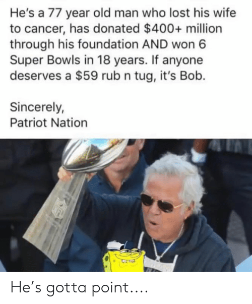 Nfl, Old Man, and Lost: He's a 77 year old man who lost his wife  to cancer, has donated $400+ million  through his foundation AND won 6  Super Bowls in 18 years. If anyone  deserves a $59 rub n tug, it's Bob.  Sincerely  Patriot Nation He's gotta point....