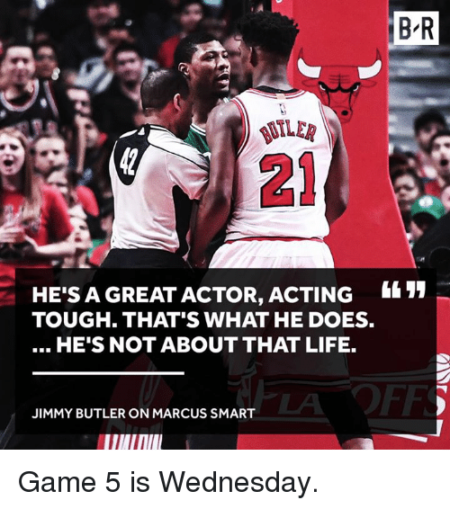 Jimmy Butler, Life, and Game: HE'S A GREAT ACTOR, ACTING  TOUGH THAT'S WHAT HE DOES.  HE'S NOT ABOUT THAT LIFE.  JIMMY BUTLER ON MARCUS SMART  BR Game 5 is Wednesday.