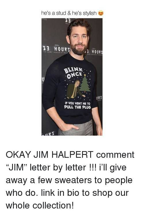 """Jim Halpert, Memes, and Link: he's a stud & he's stylish  13 HOURS  3 HOURS  LINK  ONCE  . URS  IF VOU WANT ME TO  PULL THE PLUG OKAY JIM HALPERT comment """"JIM"""" letter by letter !!! i'll give away a few sweaters to people who do. link in bio to shop our whole collection!"""