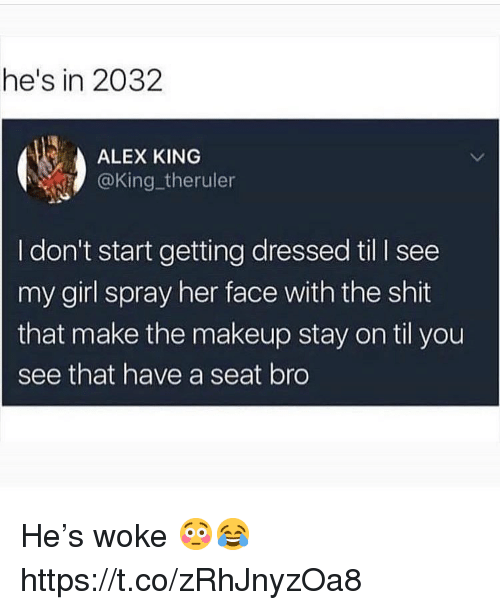 Makeup, Shit, and Girl: he's in 2032  ALEX KING  @King_theruler  I don't start getting dressed til I see  my girl spray her face with the shit  that make the makeup stay on til you  see that have a seat bro He's woke 😳😂 https://t.co/zRhJnyzOa8