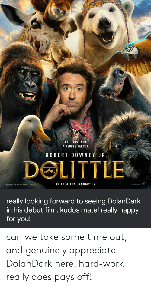 Imax, Work, and Appreciate: HE'S JUST NOT  A PEOPLE PERSON  ROBERT DO WNEY JR.  DOLITTLE  UNIVERSAL  IN THEATERS JANUARY 17  E  IMAX  DODOLBY CINEMA  really looking forward to seeing DolanDark  in his debut film. kudos mate! really happy  for you! can we take some time out, and genuinely appreciate DolanDark here. hard-work really does pays off!