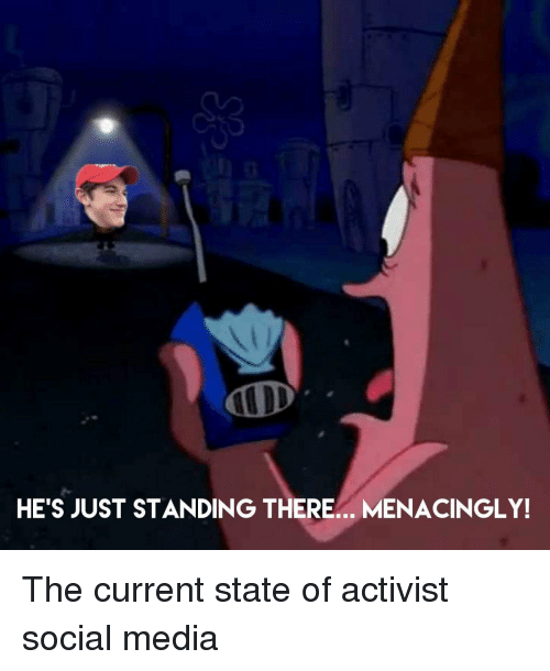 activist: HE'S JUST STANDING THERE.. MENACINGLY! The current state of activist social media