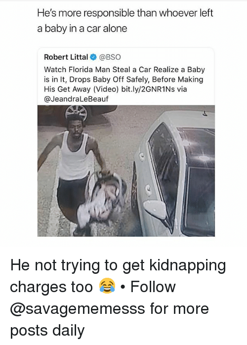 Being Alone, Florida Man, and Memes: He's more responsible than whoever left  a baby in a car alone  Robert Littal@BSO  Watch Florida Man Steal a Car Realize a Baby  is in It, Drops Baby Off Safely, Before Making  His Get Away (Video) bit.ly/2GNR1Ns via  @JeandraLeBeauf He not trying to get kidnapping charges too 😂 • Follow @savagememesss for more posts daily