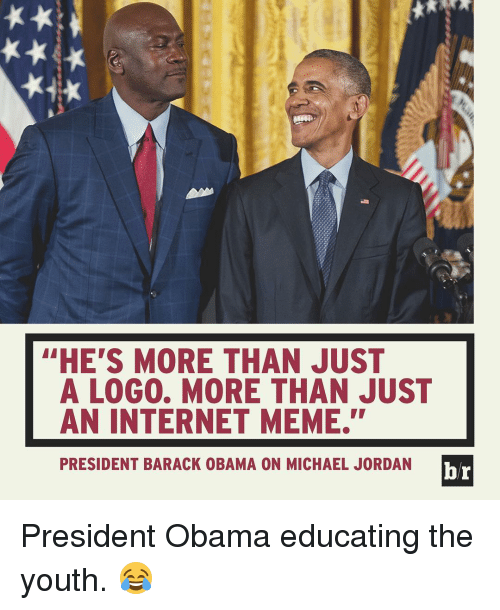 """internet meme: """"HE'S MORE THAN JUST  A LOG0. MORE THAN JUST  AN INTERNET MEME.""""  br  PRESIDENT BARACK OBAMA ON MICHAEL JORDAN President Obama educating the youth. 😂"""