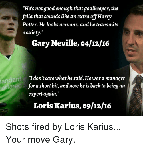 "Shot Fired: ""He's not good enough that goalkeeper, the  fella that sounds like an extra off Harry  Potter. He looks nervous, and he transmits  anxiety.""  Gary Neville, o4/12/16  ""I don't care what he said. He was a manager  short bit, and now he is back to being an  fora expert again.""  Loris Karius, o9/12/IG Shots fired by Loris Karius... Your move Gary."
